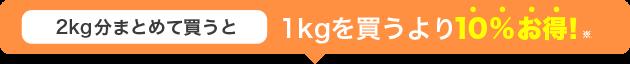 2kg分まとめて買うと 1kgを買うより10%お得!