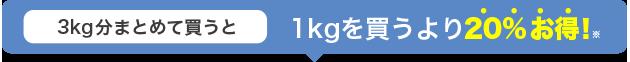 3kg分まとめて買うと 1kgを買うより20%お得!